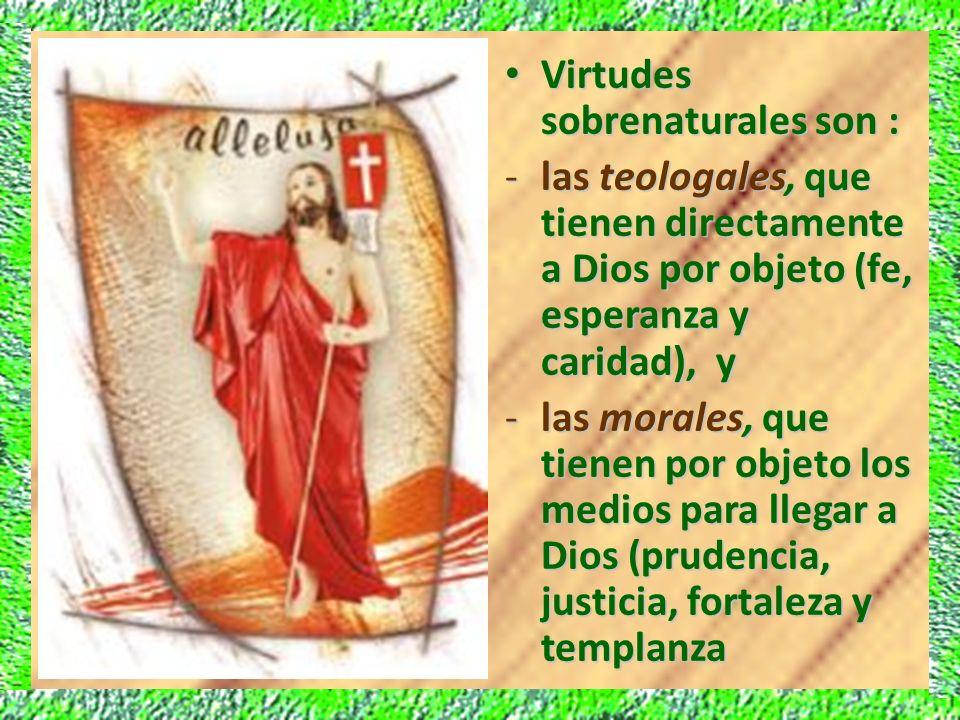 Virtudes sobrenaturales son : Virtudes sobrenaturales son : -las teologales, que tienen directamente a Dios por objeto (fe, esperanza y caridad), y -l