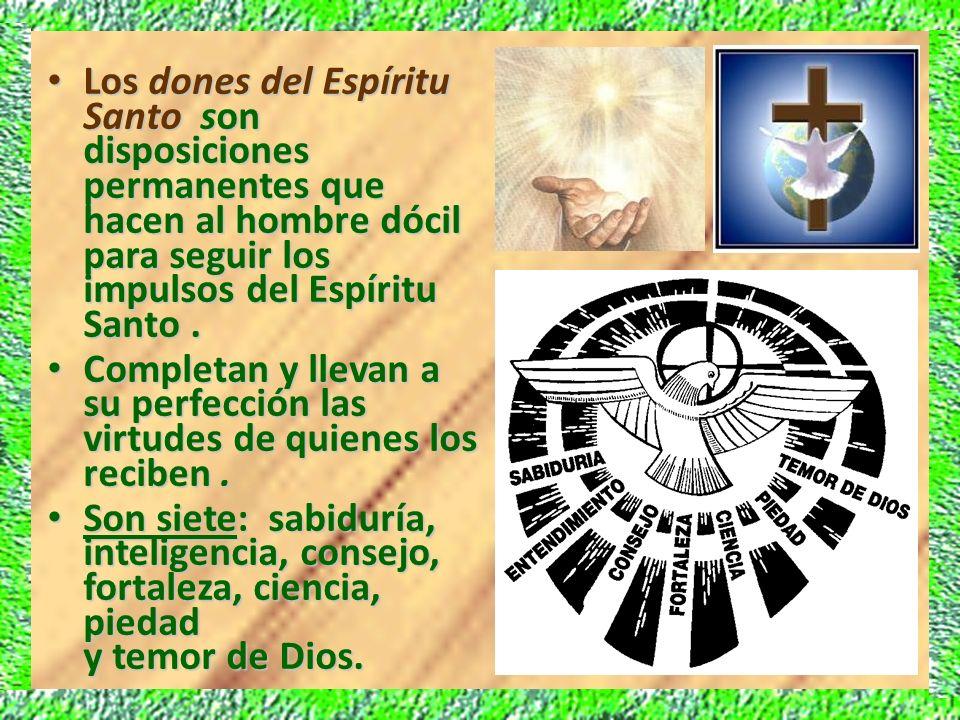 Los dones del Espíritu Santo son disposiciones permanentes que hacen al hombre dócil para seguir los impulsos del Espíritu Santo. Los dones del Espíri