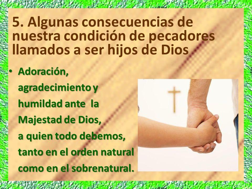 5. Algunas consecuencias de nuestra condición de pecadores llamados a ser hijos de Dios Adoración, Adoración, agradecimiento y humildad ante la Majest