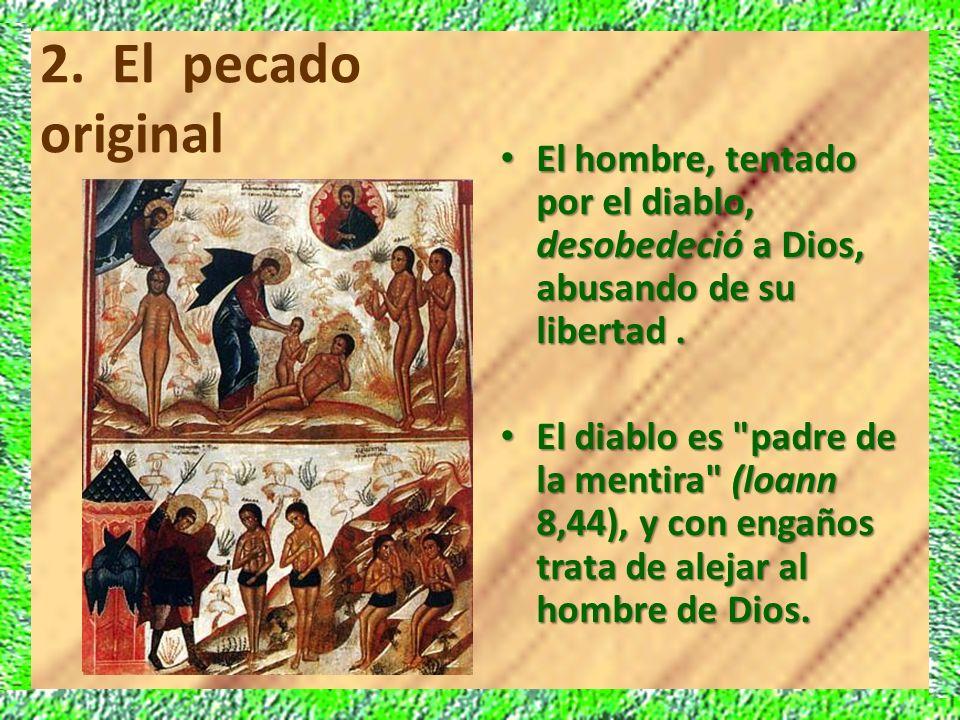 2. El pecado original El hombre, tentado por el diablo, desobedeció a Dios, abusando de su libertad. El hombre, tentado por el diablo, desobedeció a D