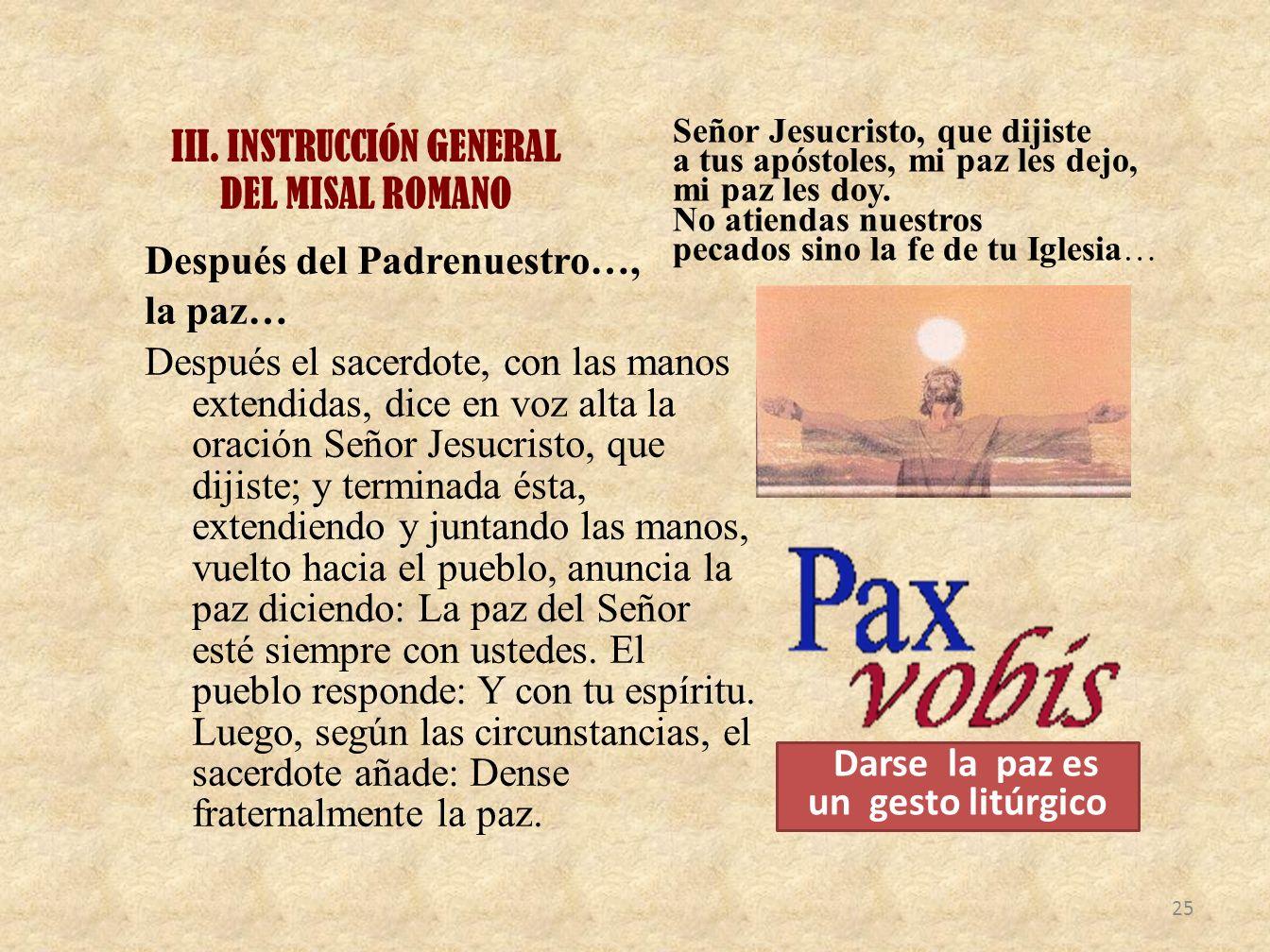 III. INSTRUCCIÓN GENERAL DEL MISAL ROMANO Después del Padrenuestro…, la paz… Después el sacerdote, con las manos extendidas, dice en voz alta la oraci