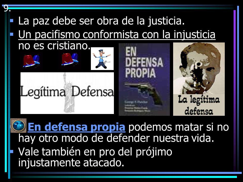 La pena de muerte: Lo mismo que es lícito matar a un injusto agresor en defensa propia, la autoridad puede aplicar la pena de muerte para defender la vida de los inocentes.