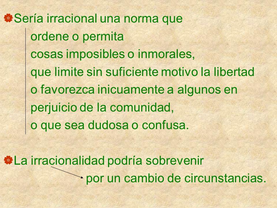 Sería irracional una norma que ordene o permita cosas imposibles o inmorales, que limite sin suficiente motivo la libertad o favorezca inicuamente a a