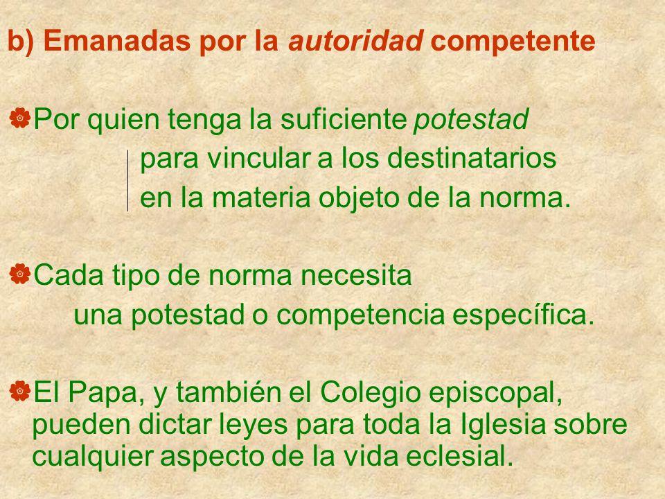 b) Emanadas por la autoridad competente Por quien tenga la suficiente potestad para vincular a los destinatarios en la materia objeto de la norma. Cad