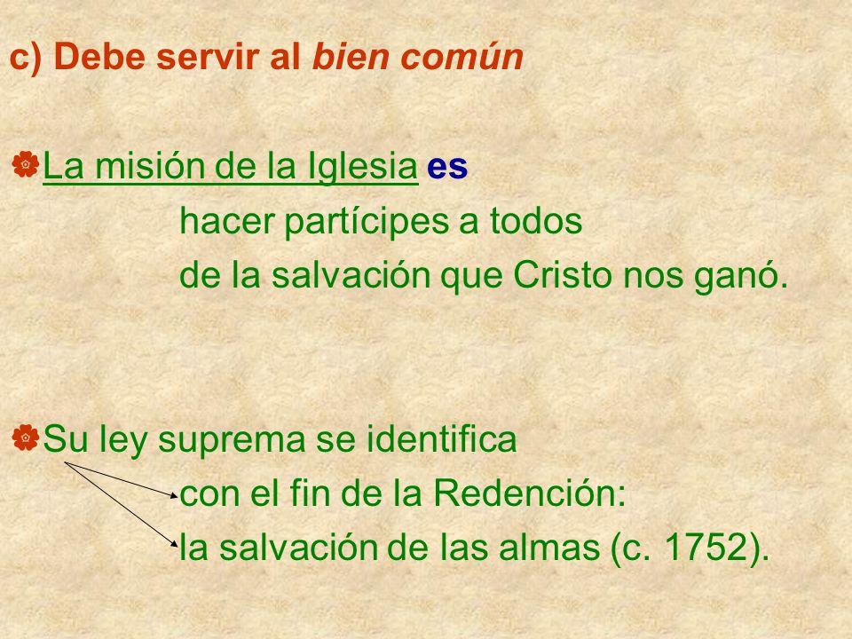 c) Debe servir al bien común La misión de la Iglesia es hacer partícipes a todos de la salvación que Cristo nos ganó. Su ley suprema se identifica con