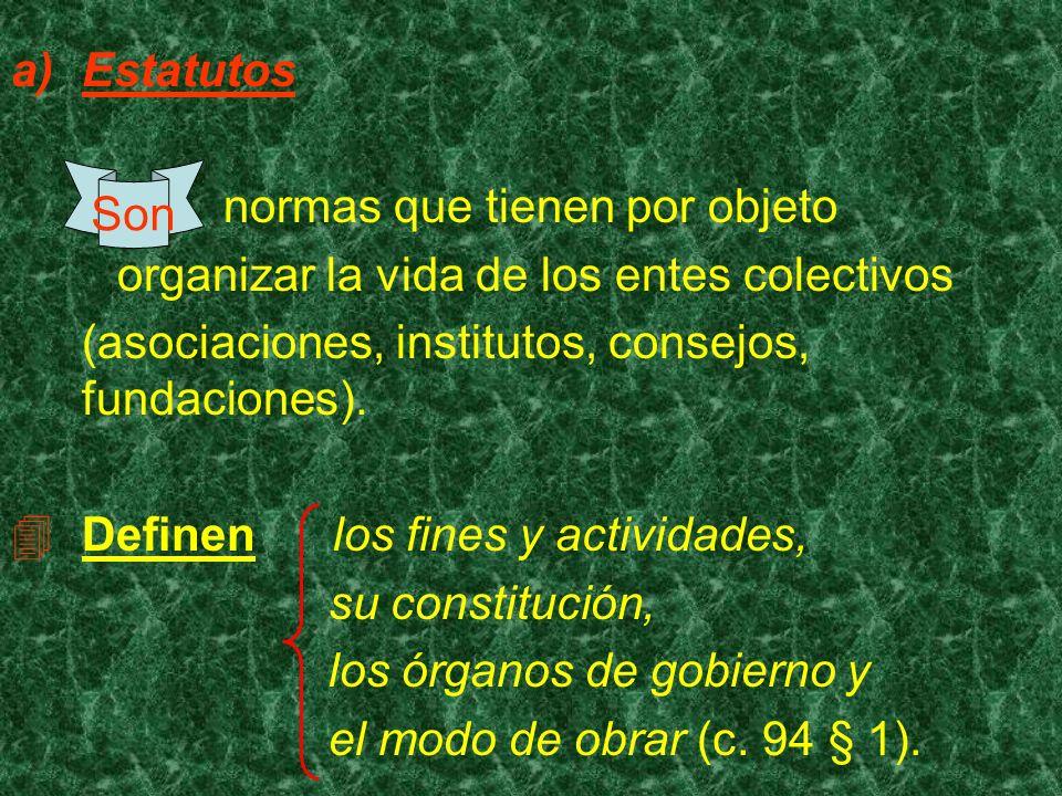 Estatutos normas que tienen por objeto organizar la vida de los entes colectivos (asociaciones, institutos, consejos, fundaciones). Definen los fines