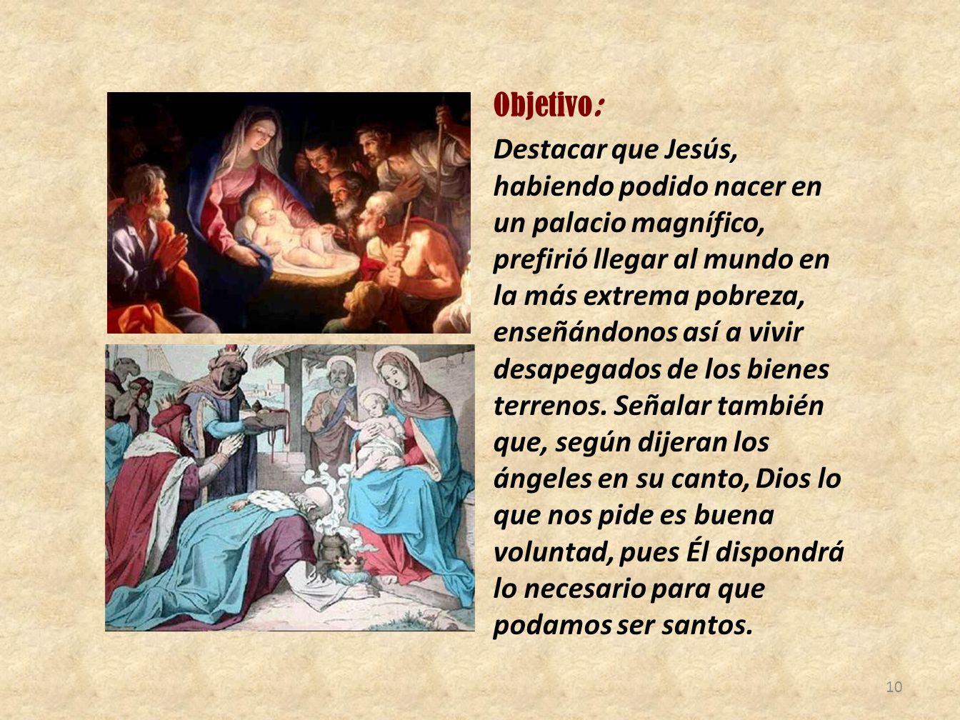 Objetivo: Destacar que Jesús, habiendo podido nacer en un palacio magnífico, prefirió llegar al mundo en la más extrema pobreza, enseñándonos así a vi