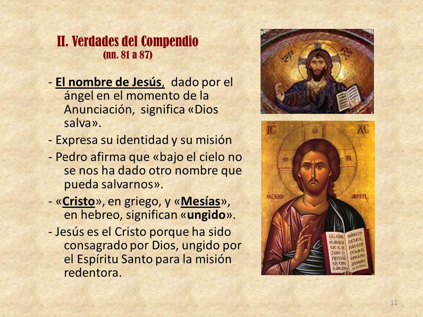 II. Verdades del Compendio (nn. 81 a 87) - El nombre de Jesús, dado por el ángel en el momento de la Anunciación, significa «Dios salva». - Expresa su
