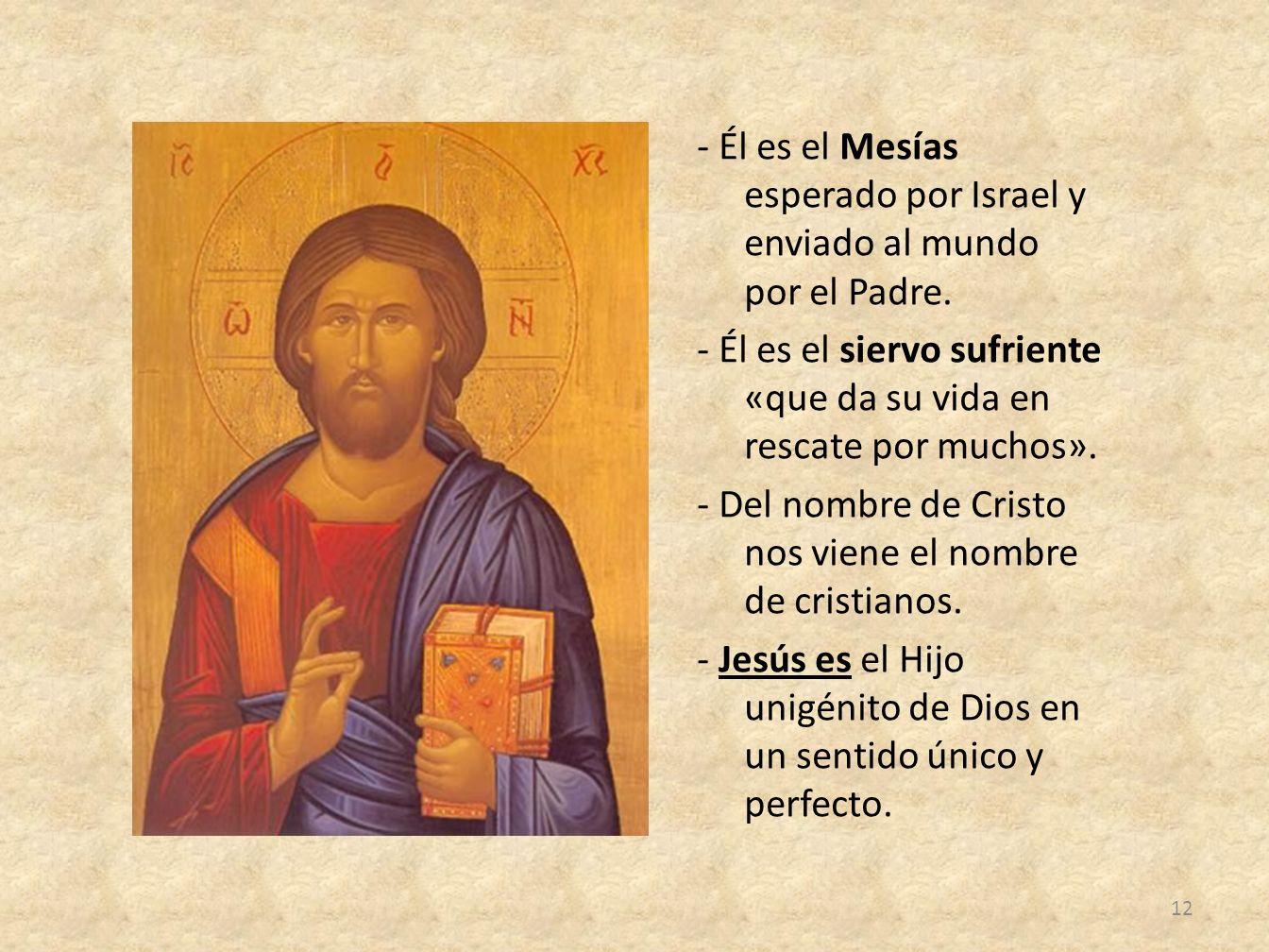 - Él es el Mesías esperado por Israel y enviado al mundo por el Padre. - Él es el siervo sufriente «que da su vida en rescate por muchos». - Del nombr
