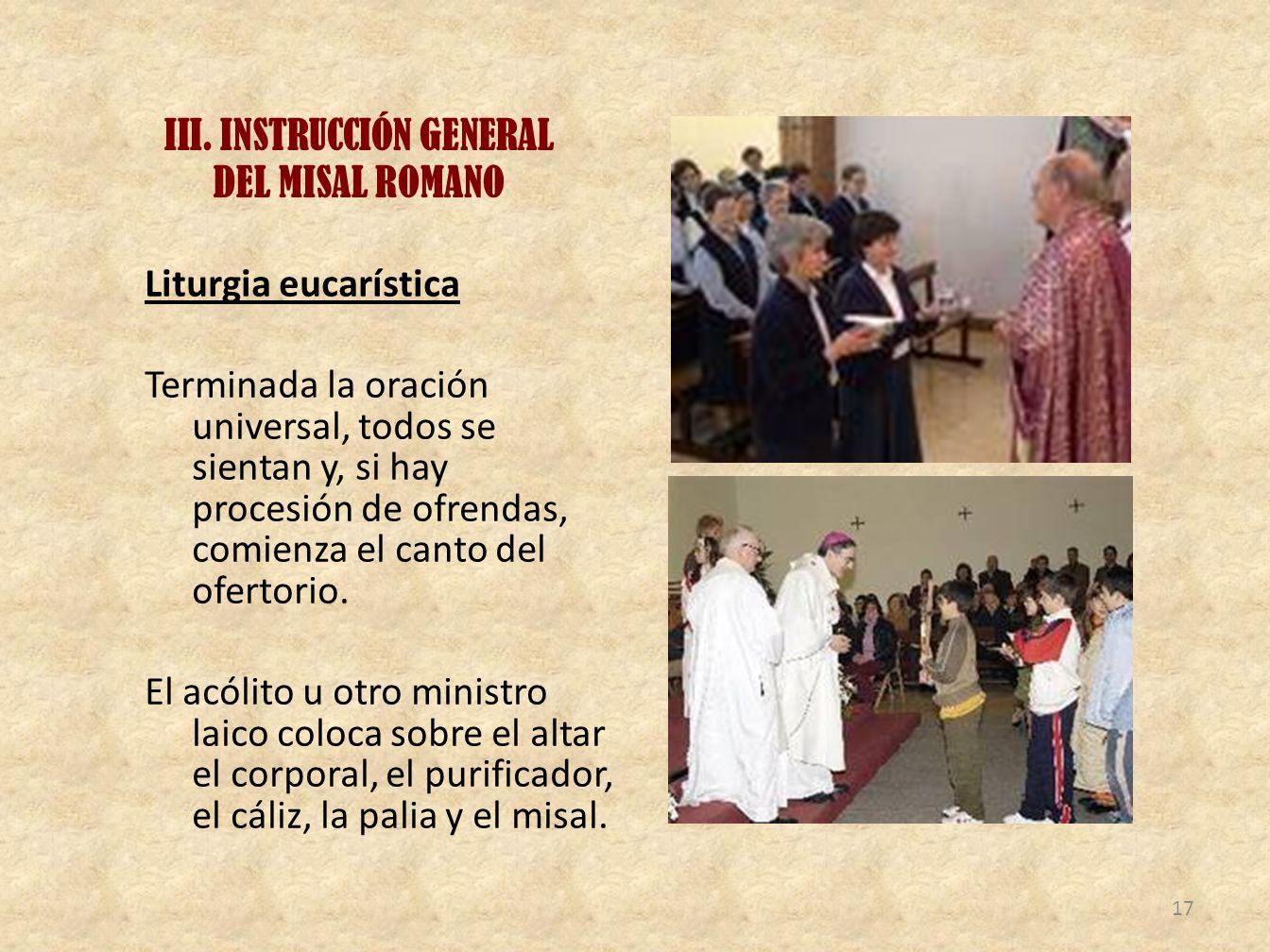 III. INSTRUCCIÓN GENERAL DEL MISAL ROMANO Liturgia eucarística Terminada la oración universal, todos se sientan y, si hay procesión de ofrendas, comie
