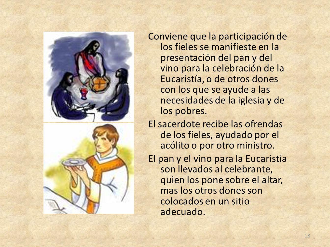 Conviene que la participación de los fieles se manifieste en la presentación del pan y del vino para la celebración de la Eucaristía, o de otros dones