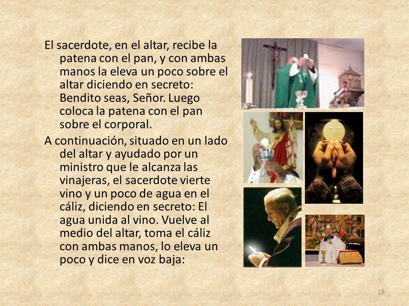 El sacerdote, en el altar, recibe la patena con el pan, y con ambas manos la eleva un poco sobre el altar diciendo en secreto: Bendito seas, Señor. Lu