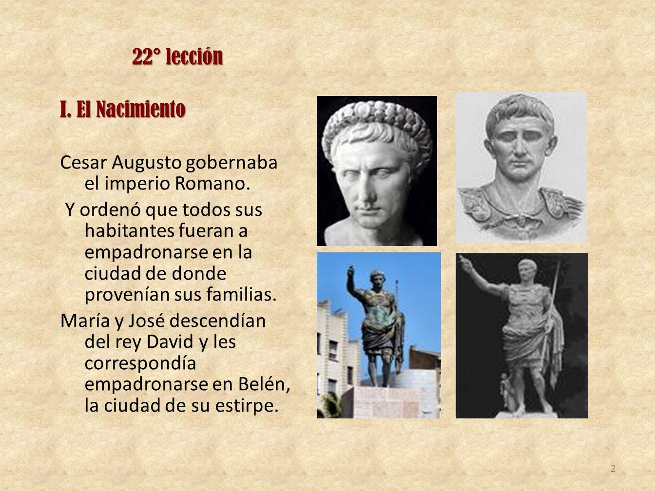 22° lección I. El Nacimiento Cesar Augusto gobernaba el imperio Romano. Y ordenó que todos sus habitantes fueran a empadronarse en la ciudad de donde
