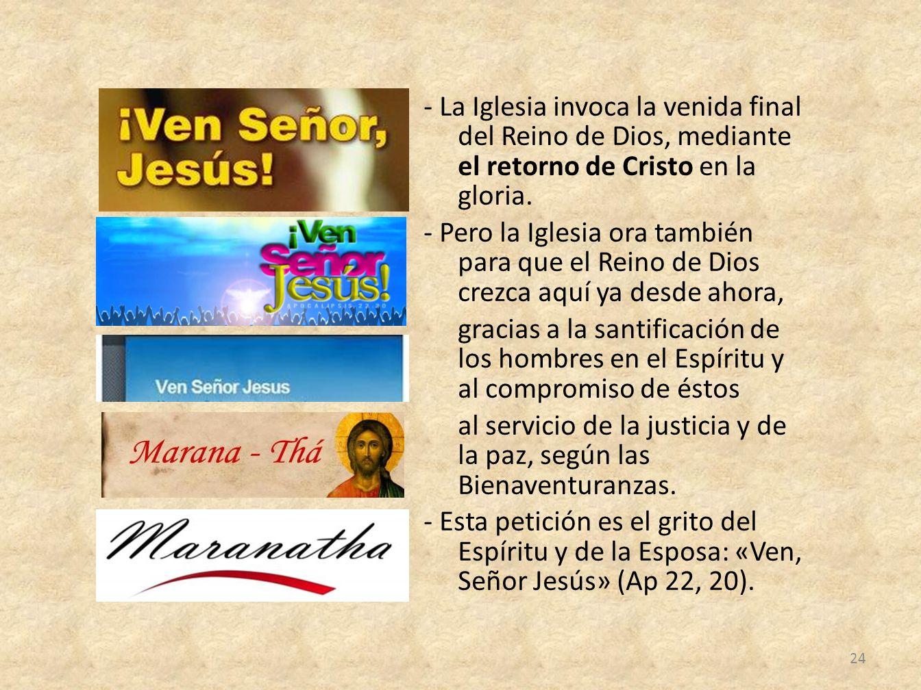 - La Iglesia invoca la venida final del Reino de Dios, mediante el retorno de Cristo en la gloria. - Pero la Iglesia ora también para que el Reino de