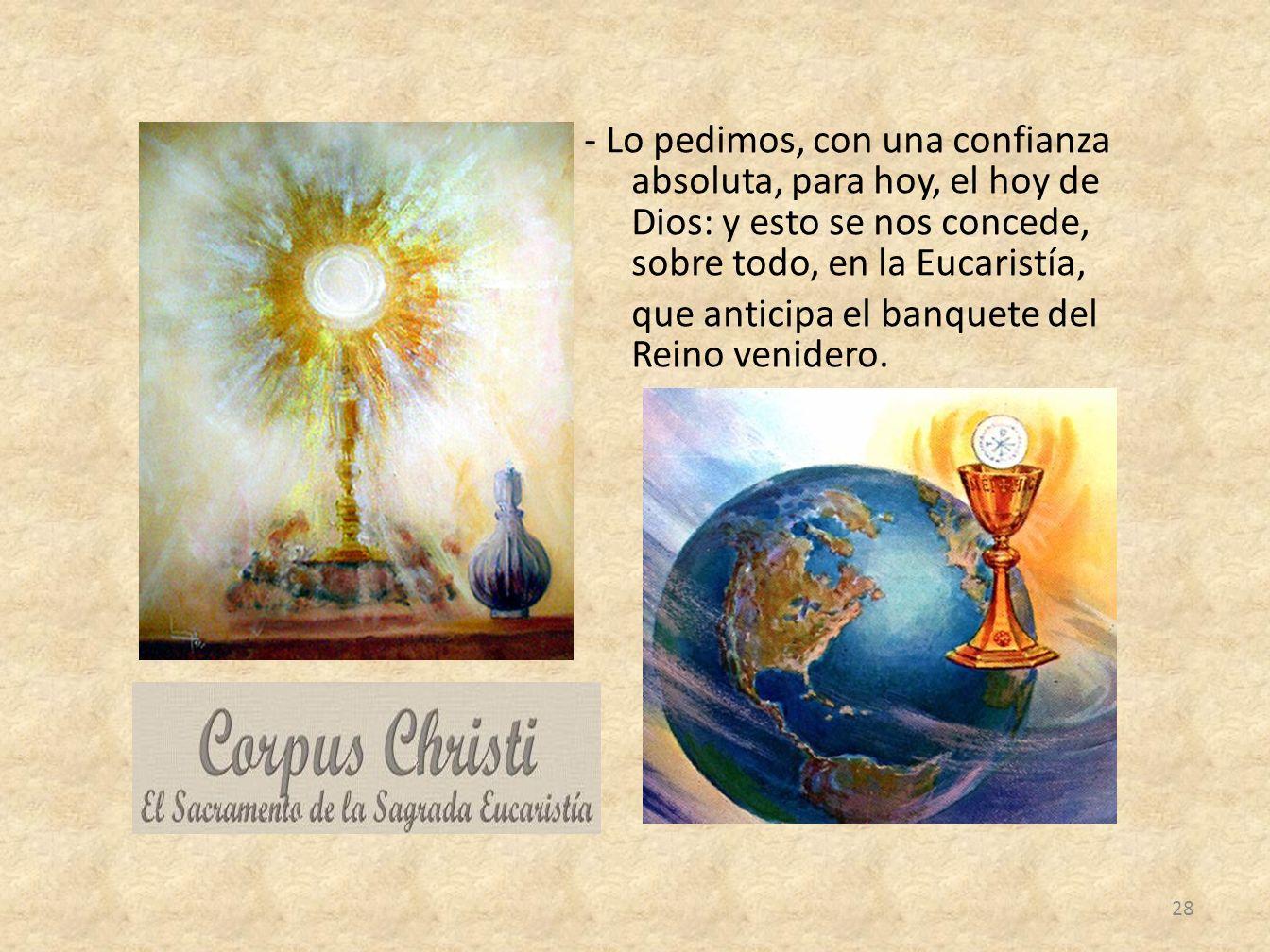 - Lo pedimos, con una confianza absoluta, para hoy, el hoy de Dios: y esto se nos concede, sobre todo, en la Eucaristía, que anticipa el banquete del