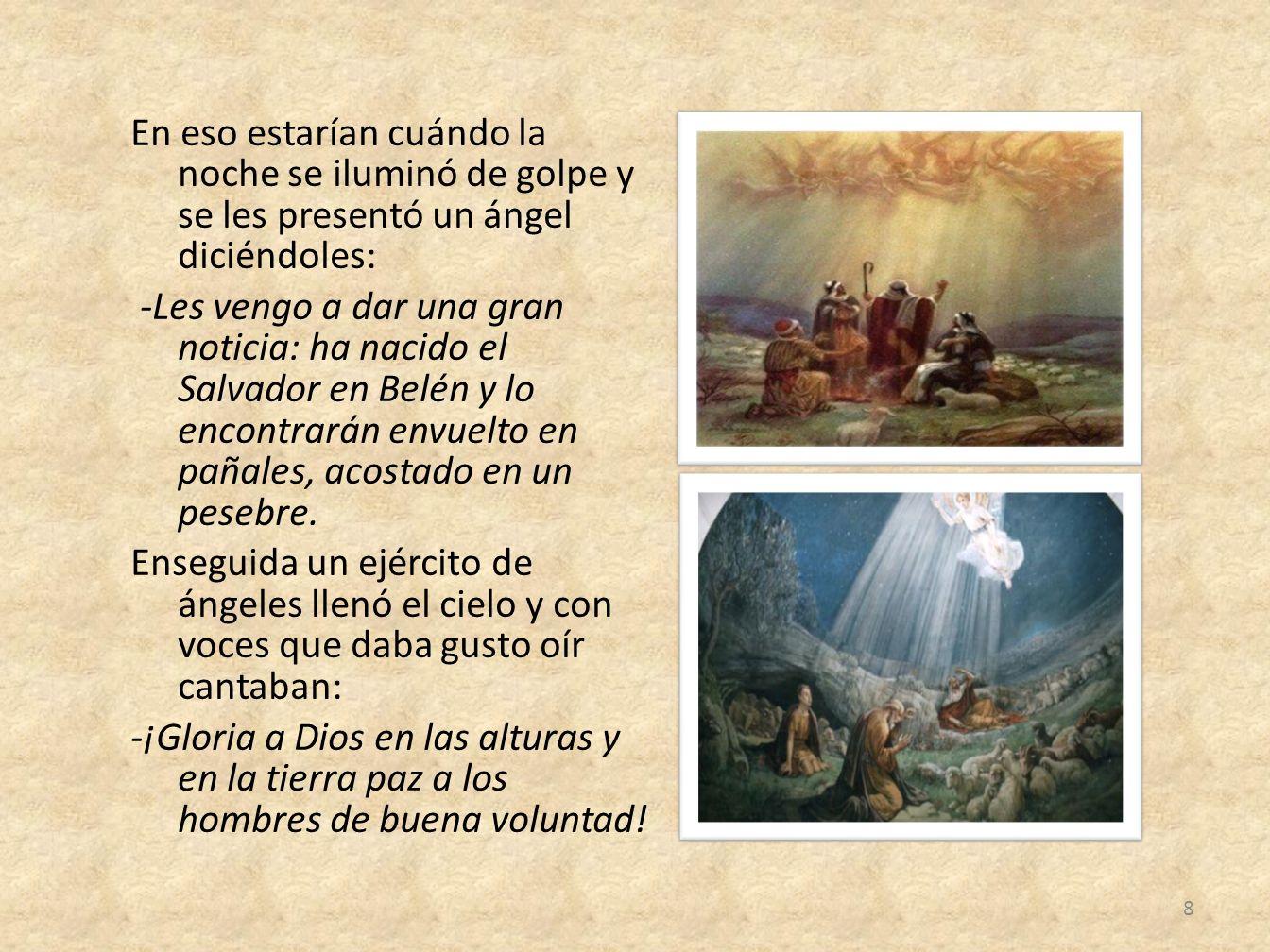 En eso estarían cuándo la noche se iluminó de golpe y se les presentó un ángel diciéndoles: -Les vengo a dar una gran noticia: ha nacido el Salvador e