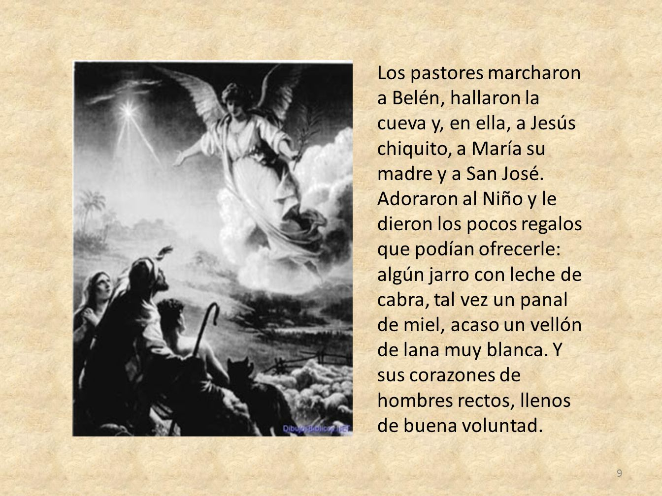 Los pastores marcharon a Belén, hallaron la cueva y, en ella, a Jesús chiquito, a María su madre y a San José. Adoraron al Niño y le dieron los pocos