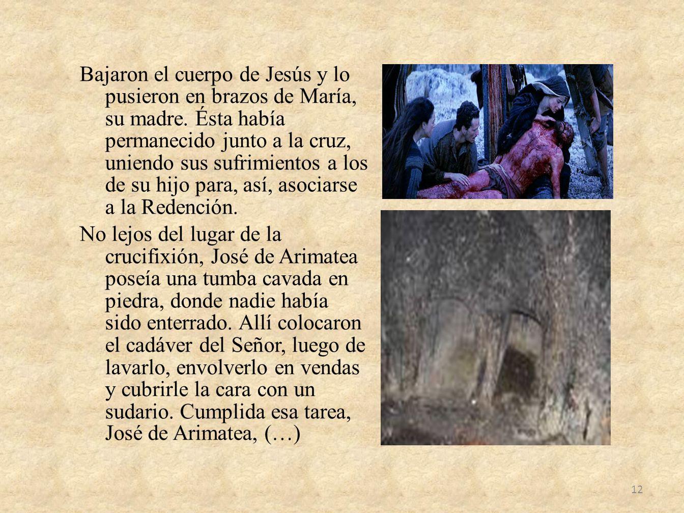 Bajaron el cuerpo de Jesús y lo pusieron en brazos de María, su madre. Ésta había permanecido junto a la cruz, uniendo sus sufrimientos a los de su hi