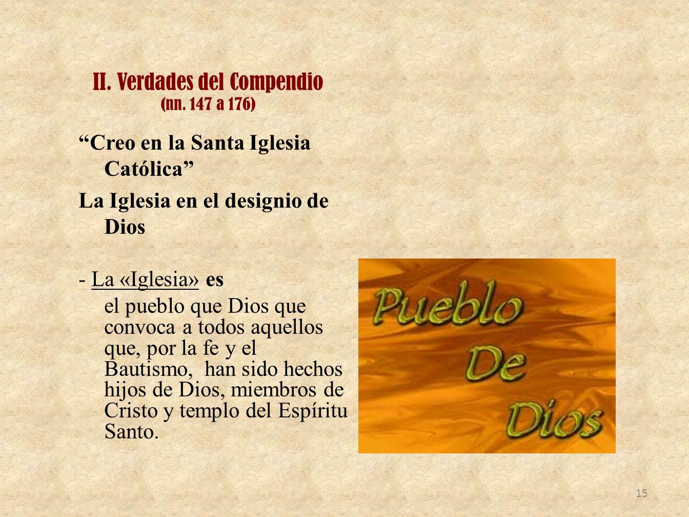 II. Verdades del Compendio (nn. 147 a 176) Creo en la Santa Iglesia Católica La Iglesia en el designio de Dios - La «Iglesia» es el pueblo que Dios qu
