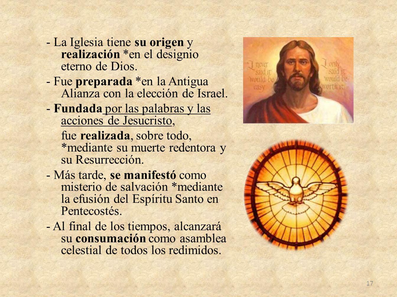- La Iglesia tiene su origen y realización *en el designio eterno de Dios. - Fue preparada *en la Antigua Alianza con la elección de Israel. - Fundada