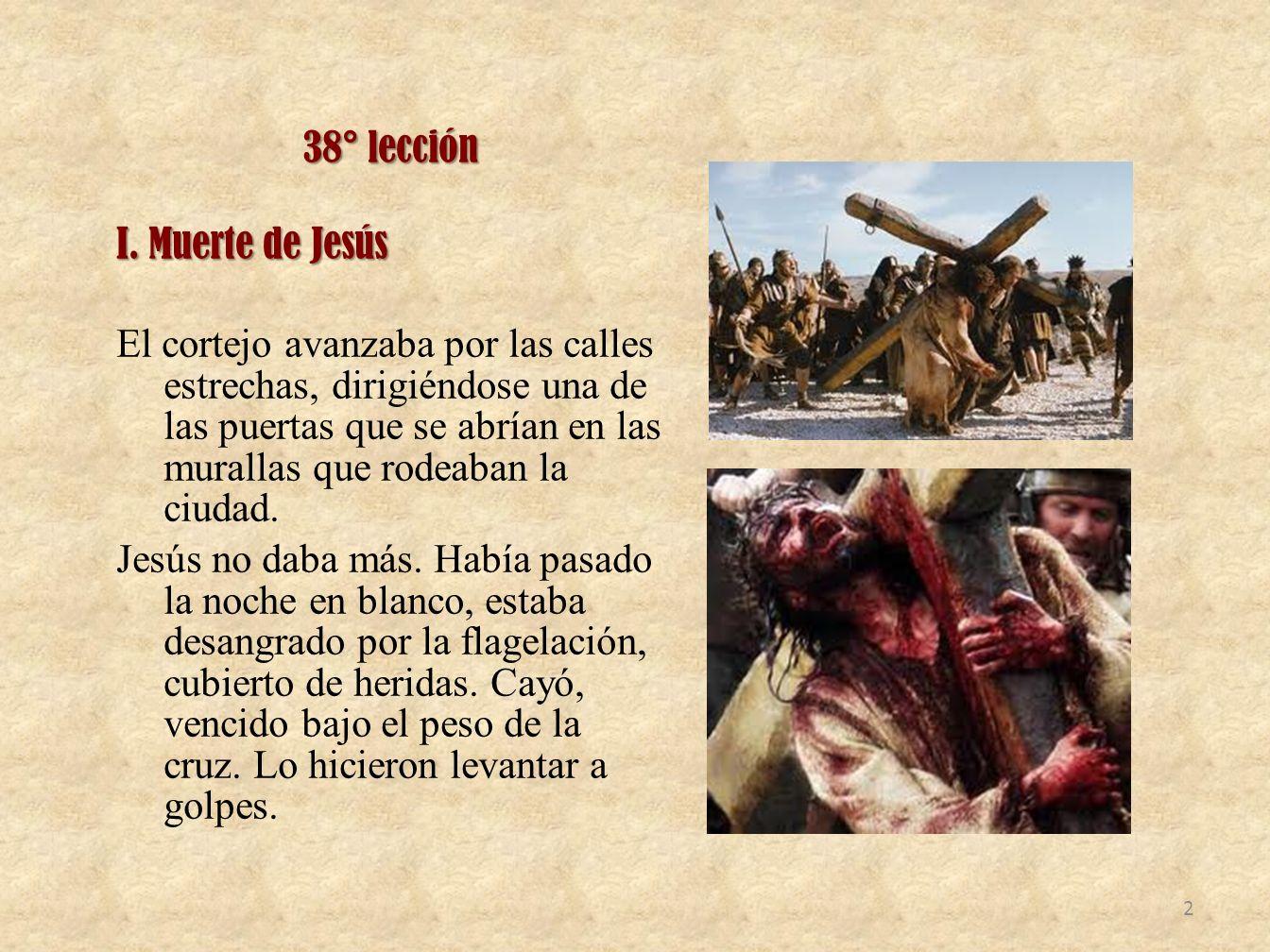 38° lección I. Muerte de Jesús El cortejo avanzaba por las calles estrechas, dirigiéndose una de las puertas que se abrían en las murallas que rodeaba