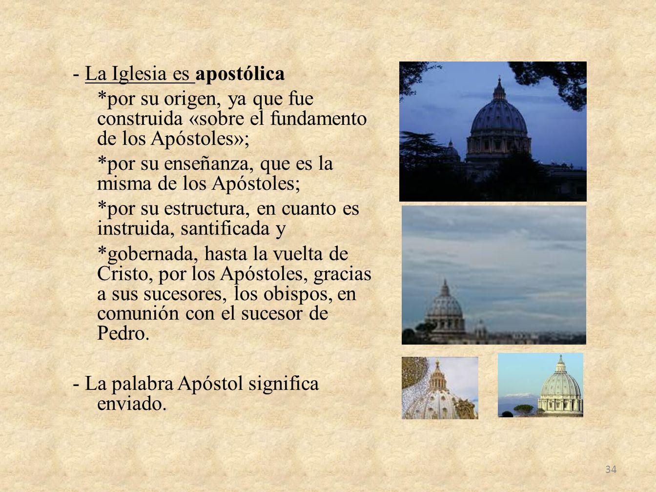 - La Iglesia es apostólica *por su origen, ya que fue construida «sobre el fundamento de los Apóstoles»; *por su enseñanza, que es la misma de los Apó