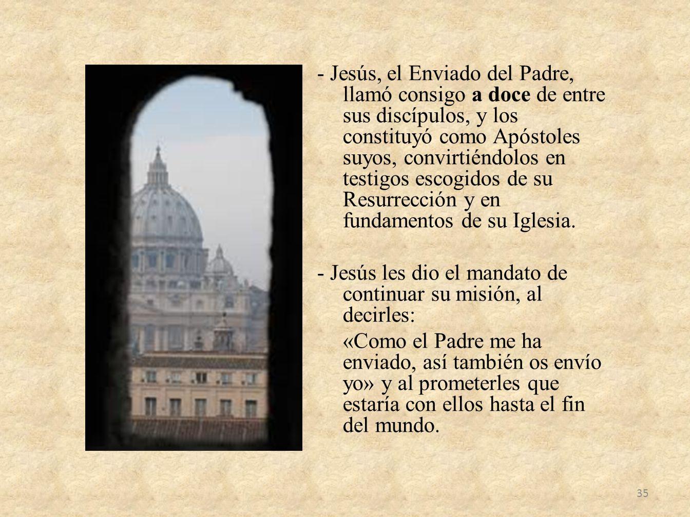 - Jesús, el Enviado del Padre, llamó consigo a doce de entre sus discípulos, y los constituyó como Apóstoles suyos, convirtiéndolos en testigos escogi