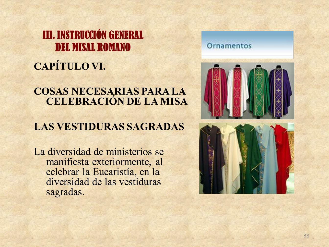 III. INSTRUCCIÓN GENERAL DEL MISAL ROMANO CAPÍTULO VI. COSAS NECESARIAS PARA LA CELEBRACIÓN DE LA MISA LAS VESTIDURAS SAGRADAS La diversidad de minist