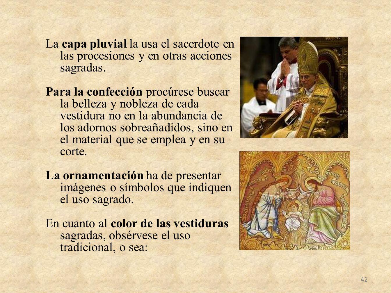 La capa pluvial la usa el sacerdote en las procesiones y en otras acciones sagradas. Para la confección procúrese buscar la belleza y nobleza de cada