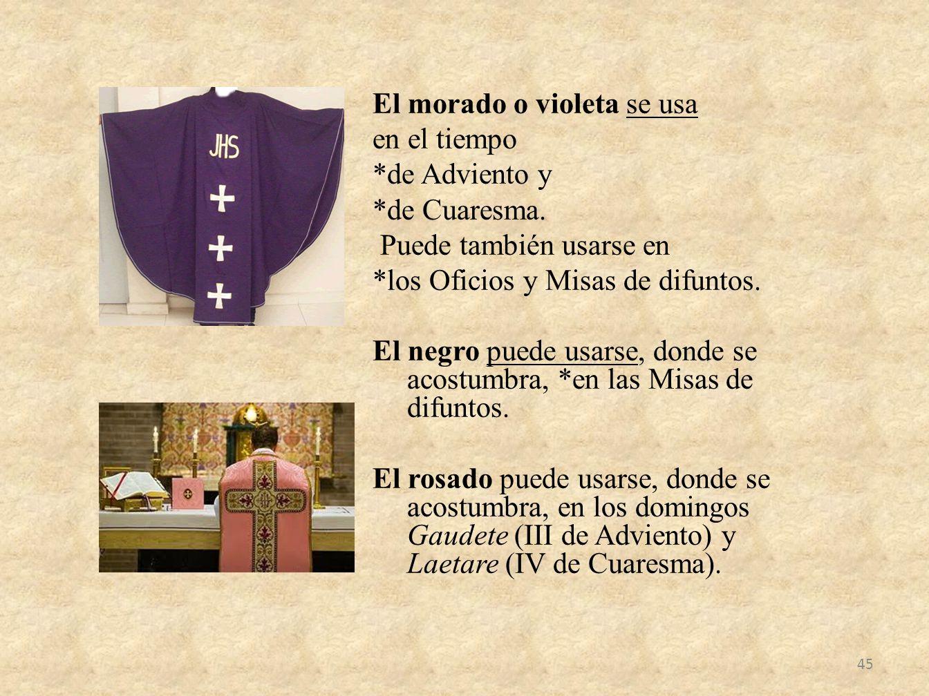 El morado o violeta se usa en el tiempo *de Adviento y *de Cuaresma. Puede también usarse en *los Oficios y Misas de difuntos. El negro puede usarse,