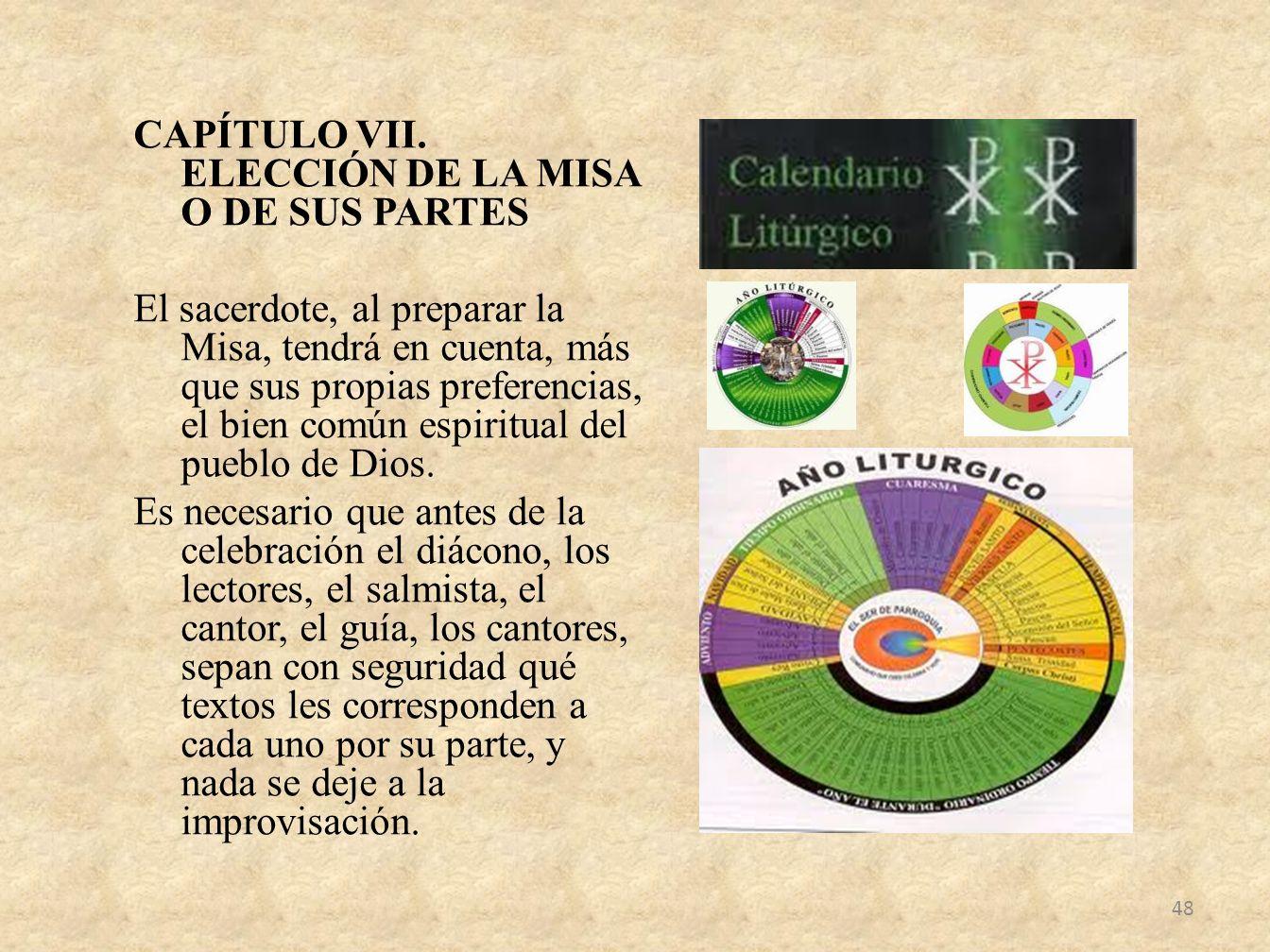 CAPÍTULO VII. ELECCIÓN DE LA MISA O DE SUS PARTES El sacerdote, al preparar la Misa, tendrá en cuenta, más que sus propias preferencias, el bien común