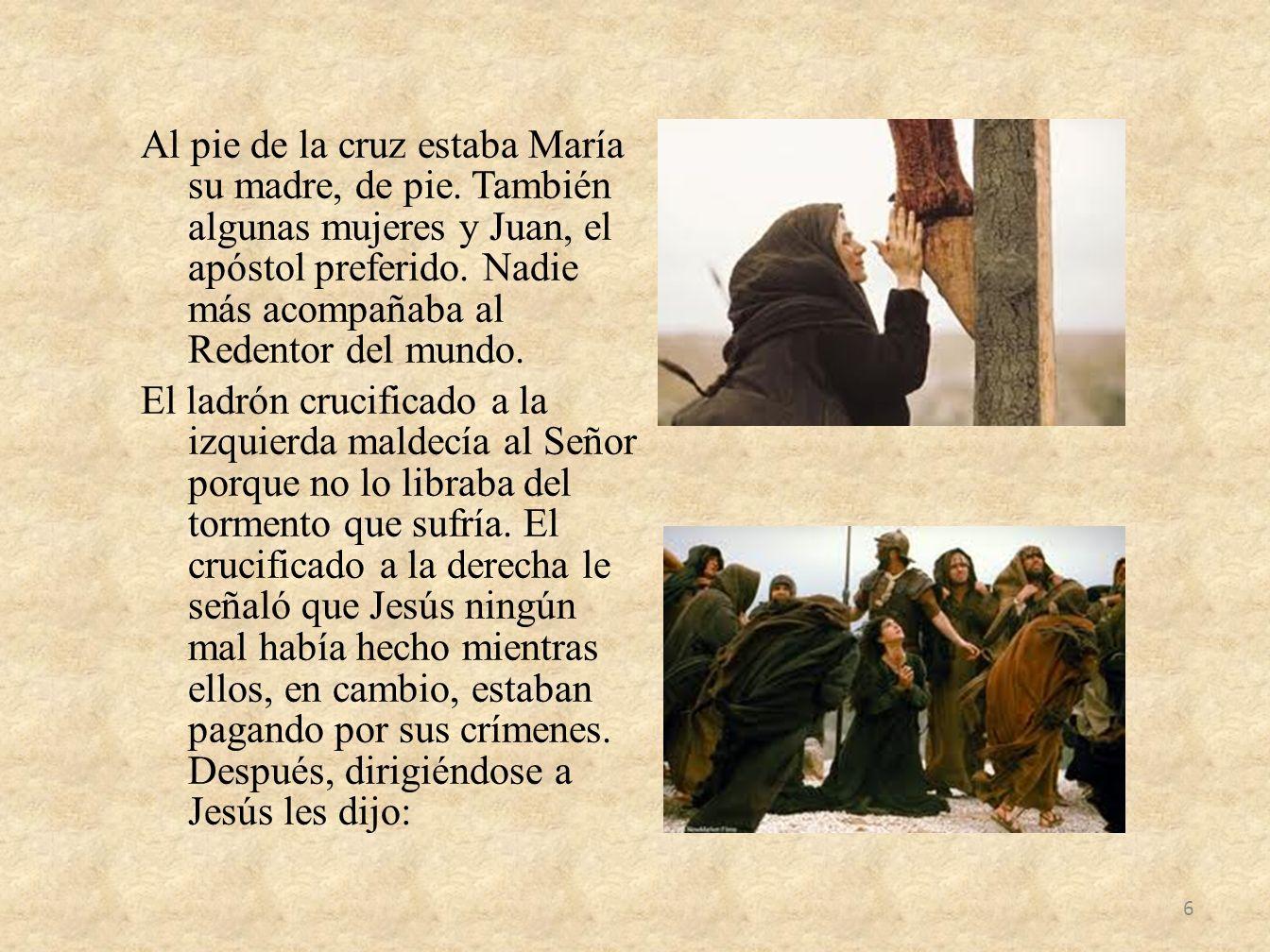 Al pie de la cruz estaba María su madre, de pie. También algunas mujeres y Juan, el apóstol preferido. Nadie más acompañaba al Redentor del mundo. El