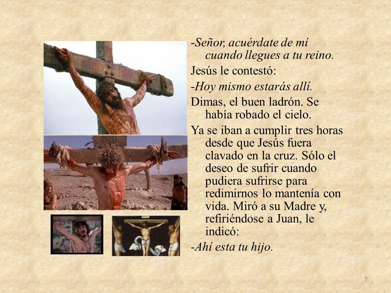 -Señor, acuérdate de mí cuando llegues a tu reino. Jesús le contestó: -Hoy mismo estarás allí. Dimas, el buen ladrón. Se había robado el cielo. Ya se