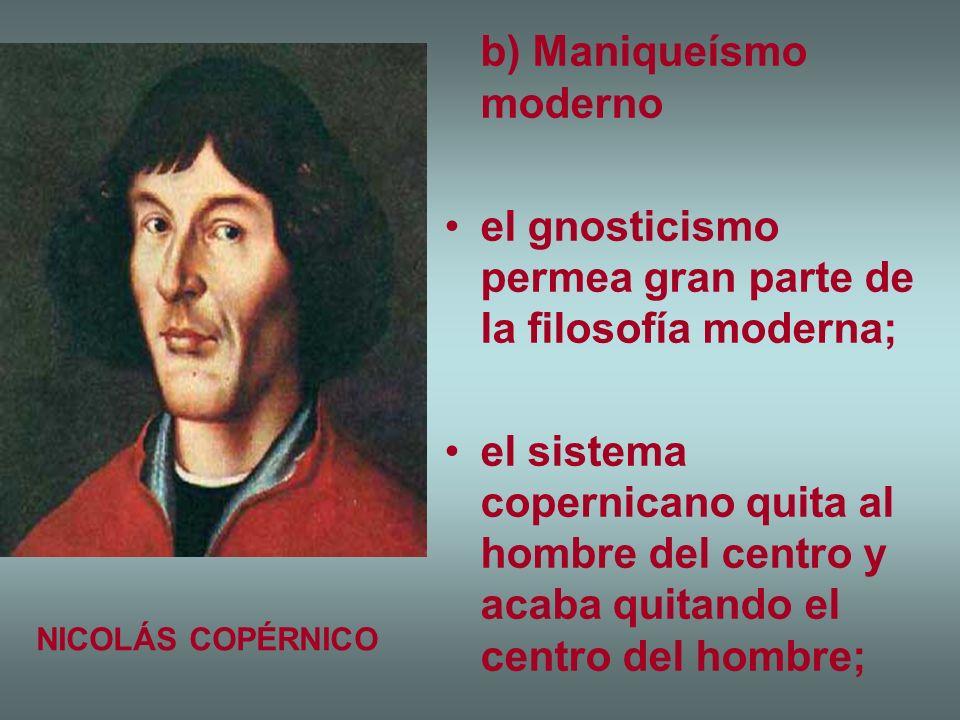 b) Maniqueísmo moderno el gnosticismo permea gran parte de la filosofía moderna; el sistema copernicano quita al hombre del centro y acaba quitando el