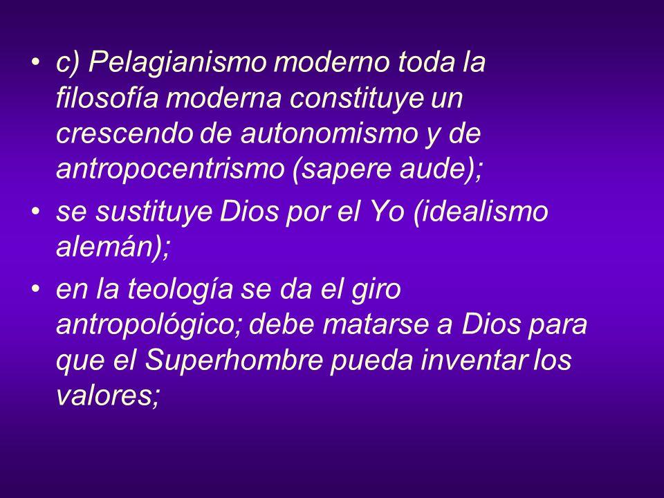 c) Pelagianismo moderno toda la filosofía moderna constituye un crescendo de autonomismo y de antropocentrismo (sapere aude); se sustituye Dios por el