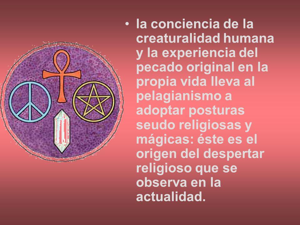 la conciencia de la creaturalidad humana y la experiencia del pecado original en la propia vida lleva al pelagianismo a adoptar posturas seudo religio