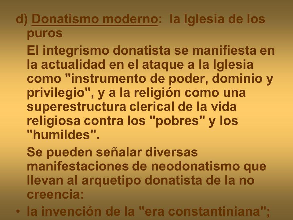 d) Donatismo moderno: la Iglesia de los puros El integrismo donatista se manifiesta en la actualidad en el ataque a la Iglesia como