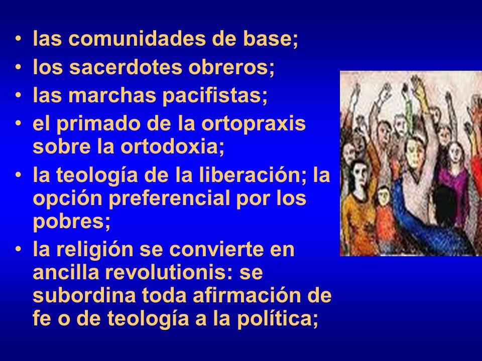 las comunidades de base; los sacerdotes obreros; las marchas pacifistas; el primado de la ortopraxis sobre la ortodoxia; la teología de la liberación;