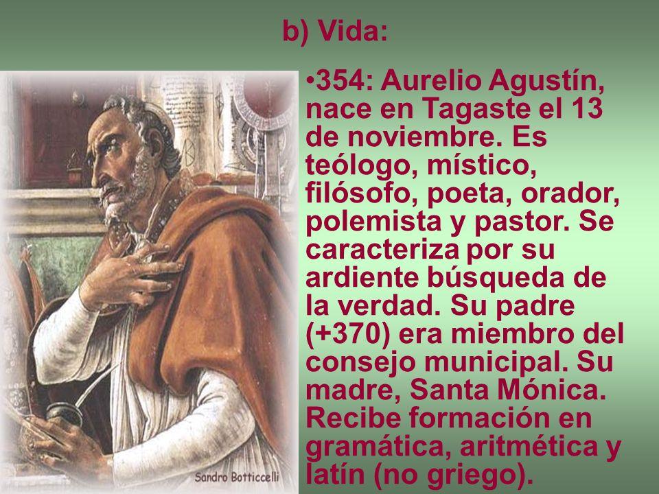 b) Vida: 354: Aurelio Agustín, nace en Tagaste el 13 de noviembre. Es teólogo, místico, filósofo, poeta, orador, polemista y pastor. Se caracteriza po