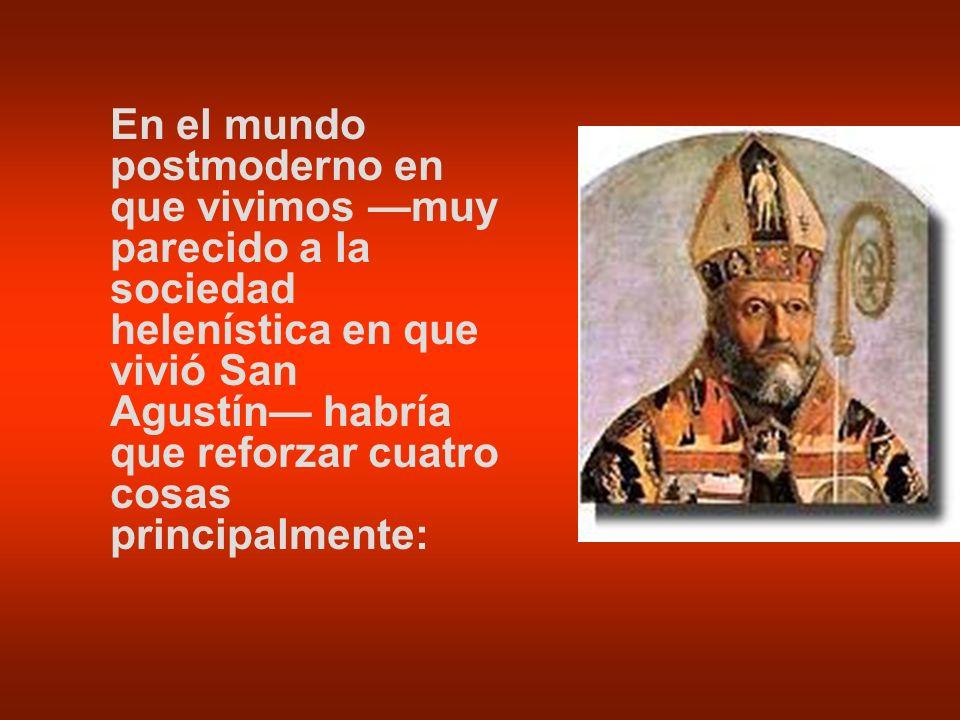 En el mundo postmoderno en que vivimos muy parecido a la sociedad helenística en que vivió San Agustín habría que reforzar cuatro cosas principalmente