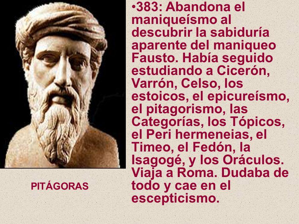 383: Abandona el maniqueísmo al descubrir la sabiduría aparente del maniqueo Fausto. Había seguido estudiando a Cicerón, Varrón, Celso, los estoicos,