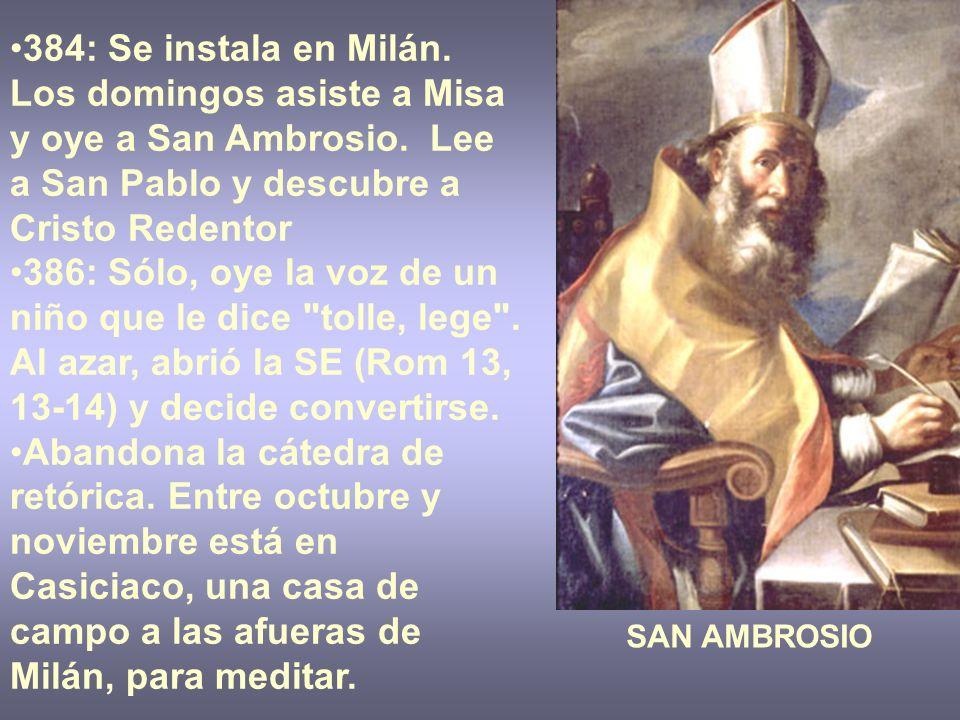 384: Se instala en Milán. Los domingos asiste a Misa y oye a San Ambrosio. Lee a San Pablo y descubre a Cristo Redentor 386: Sólo, oye la voz de un ni