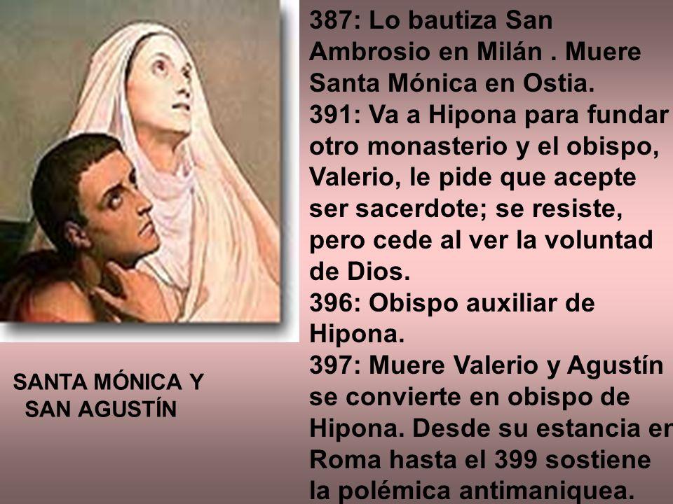 387: Lo bautiza San Ambrosio en Milán. Muere Santa Mónica en Ostia. 391: Va a Hipona para fundar otro monasterio y el obispo, Valerio, le pide que ace