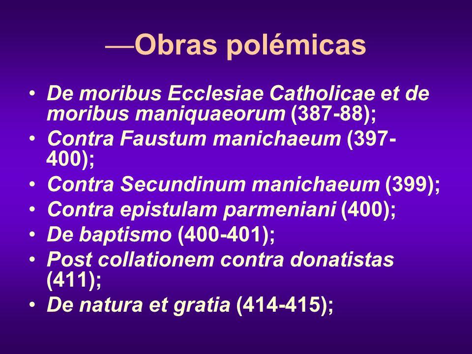 Obras polémicas De moribus Ecclesiae Catholicae et de moribus maniquaeorum (387-88); Contra Faustum manichaeum (397- 400); Contra Secundinum manichaeu