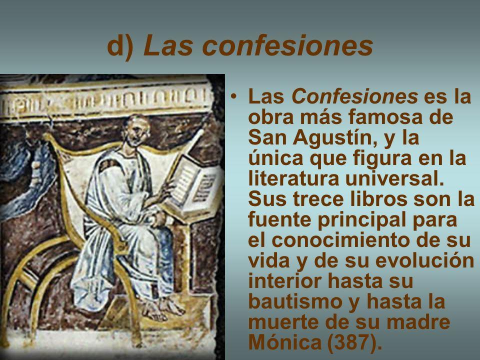 d) Las confesiones Las Confesiones es la obra más famosa de San Agustín, y la única que figura en la literatura universal. Sus trece libros son la fue