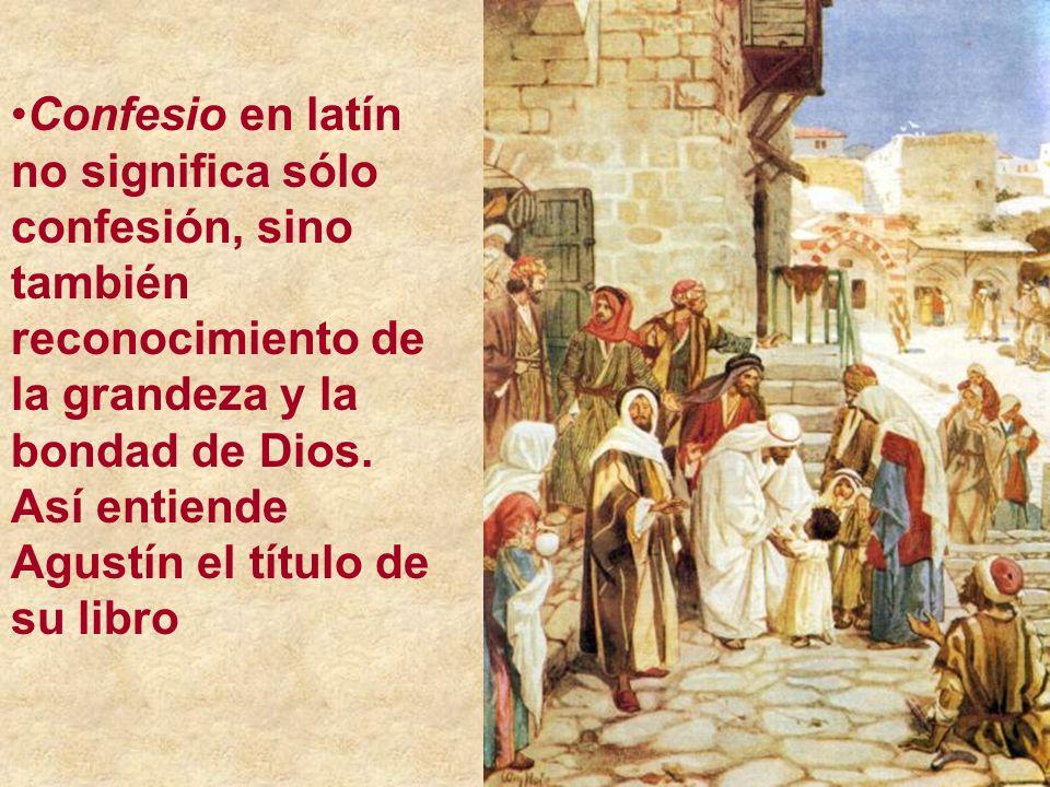 Confesio en latín no significa sólo confesión, sino también reconocimiento de la grandeza y la bondad de Dios. Así entiende Agustín el título de su li