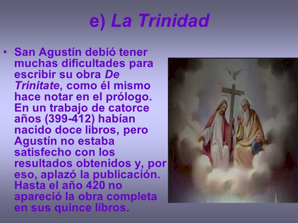 e) La Trinidad San Agustín debió tener muchas dificultades para escribir su obra De Trinitate, como él mismo hace notar en el prólogo. En un trabajo d