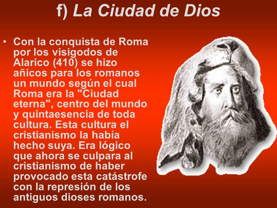f) La Ciudad de Dios Con la conquista de Roma por los visigodos de Alarico (410) se hizo añicos para los romanos un mundo según el cual Roma era la