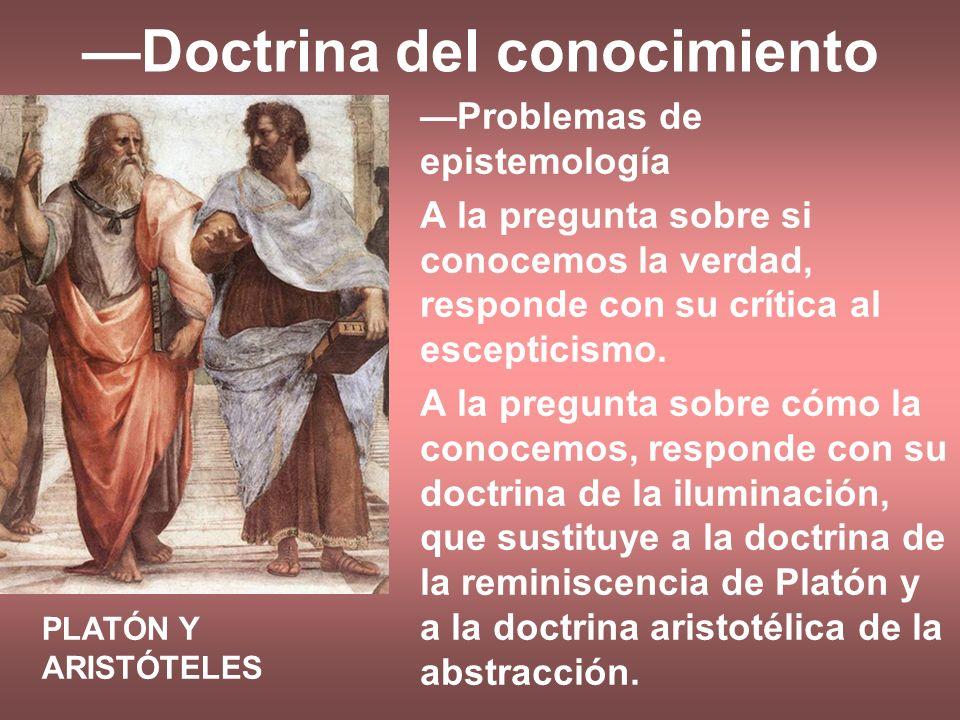 Doctrina del conocimiento Problemas de epistemología A la pregunta sobre si conocemos la verdad, responde con su crítica al escepticismo. A la pregunt