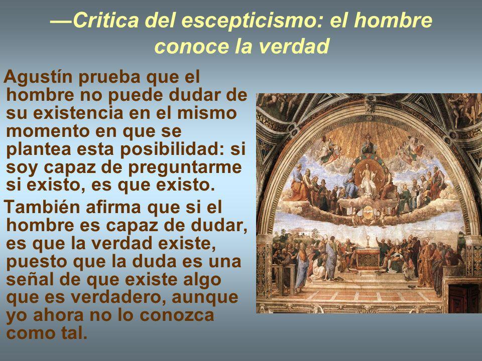 Critica del escepticismo: el hombre conoce la verdad Agustín prueba que el hombre no puede dudar de su existencia en el mismo momento en que se plante